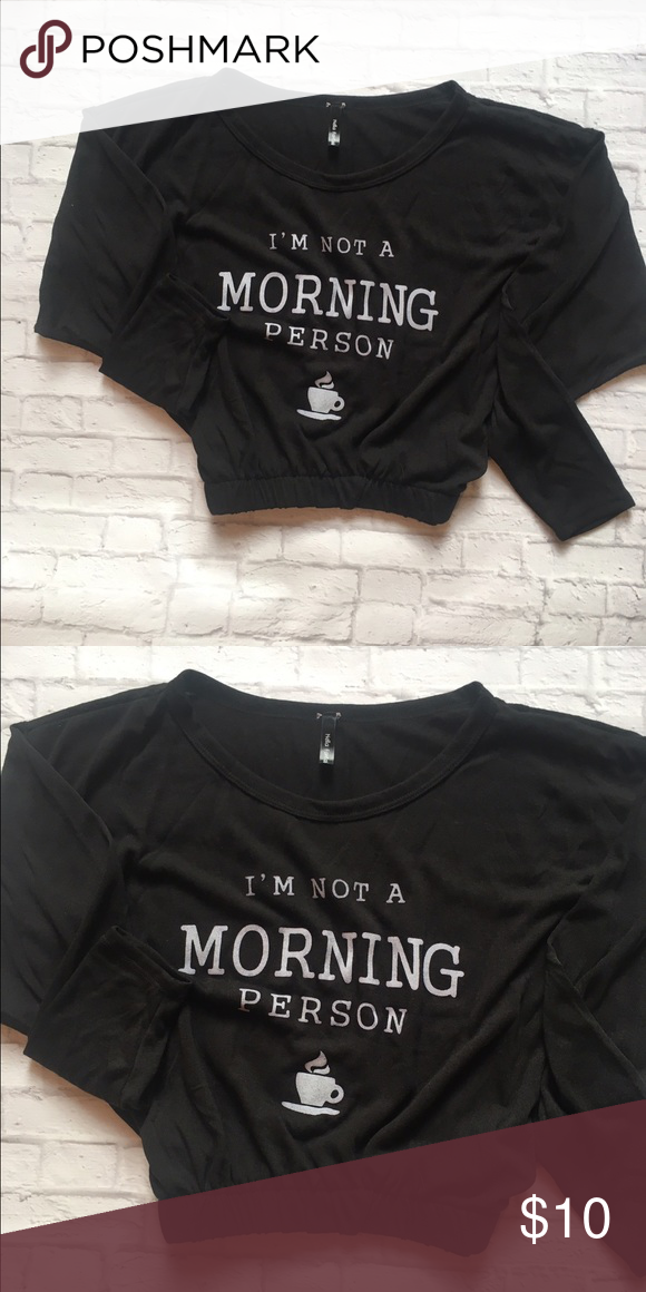 "NWOT! Black ""I'm Not A Morning Person"" Top NWOT! Cute Black ""I'm Not A Morning Person"" Top. Light weight. Elastic at the bottom. Adorable with a pair of skinny jeans or black leggings. Tops Tees - Long Sleeve"