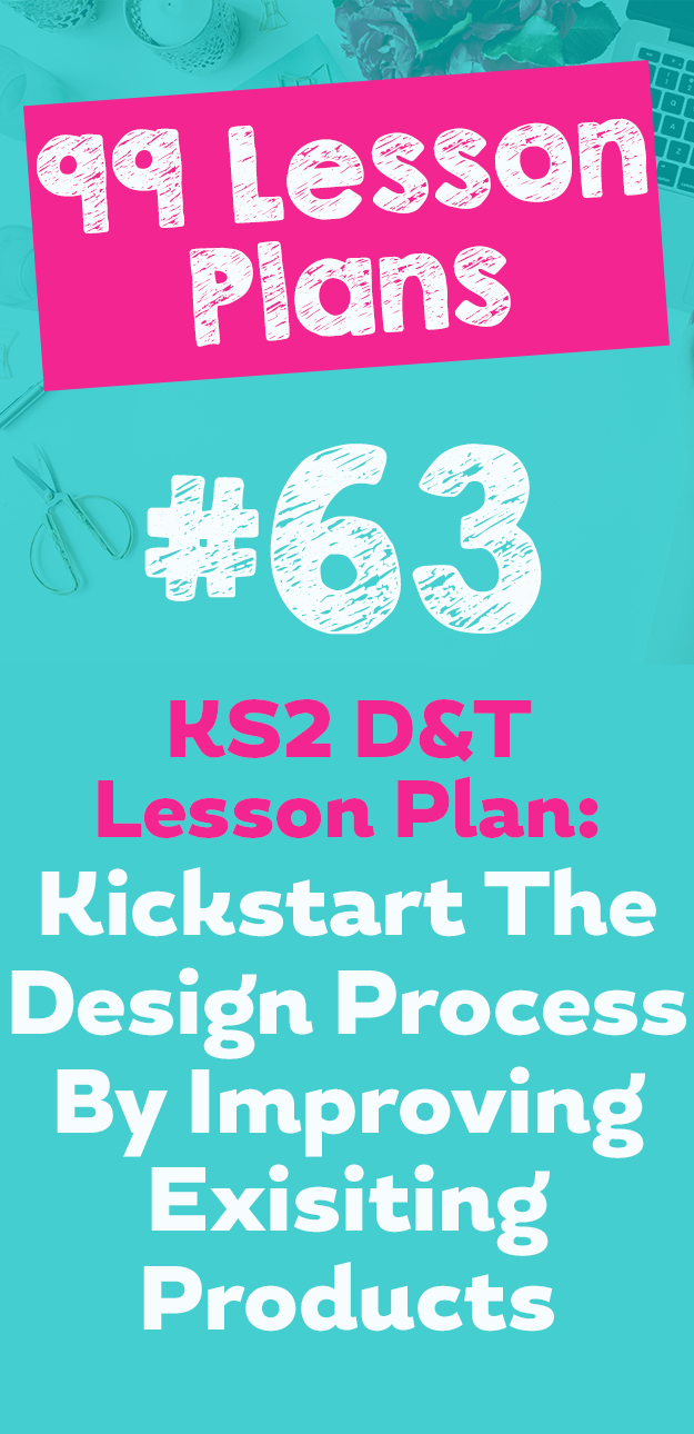 99 Lesson Plans #63 – Kickstart the design process in KS2 D&T by ...