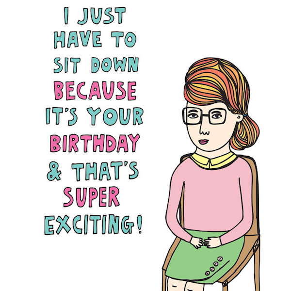 I JUST HAVE TO SIT DOWN BECAUSE IT'S YOUR BIRTHDAY