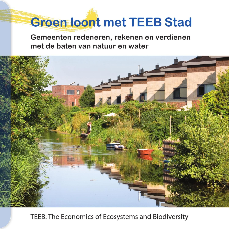 Groen loont met TEEB Stad  Gemeenten redeneren, rekenen en verdienen met de baten van natuur en water  TEEB: The Economics of Ecosystems and Biodiversity