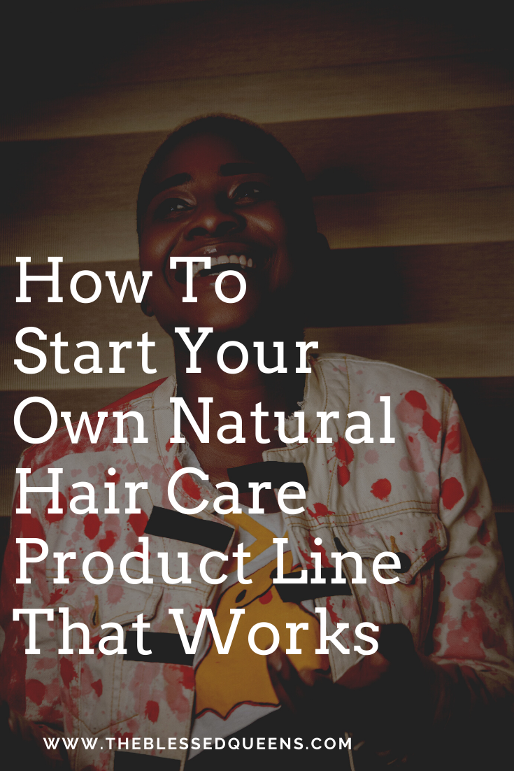 How To Start Your Own Natural Hair Care Product Line That Works - The Blessed Queens
