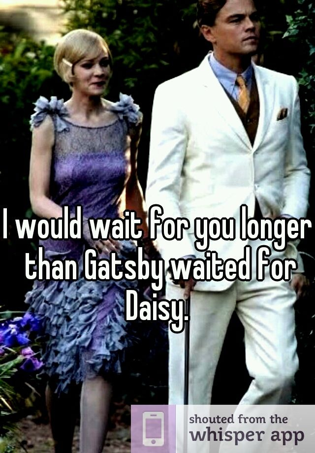 I would wait for you longer than Gatsby waited for Daisy.