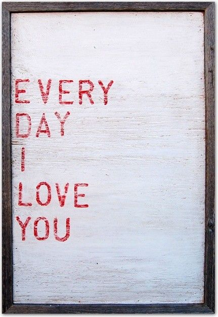 Every day there is something else that makes you great, that makes me feel lucky you're mine. Every day I love you more.