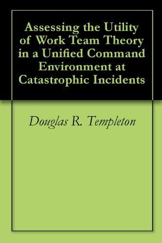 Assessing The Utility Of Work Team Theory In A Unified Command Environment At Catastrophic Incidents By Incident Command System Kindle Store Emergency Response