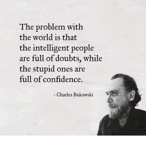 The Problem With the World Is That the Intelligent People Are Full of Doubts While the Stupid Ones Are Full of Confidence - Charles Bukowski   Confidence Meme on ME.ME
