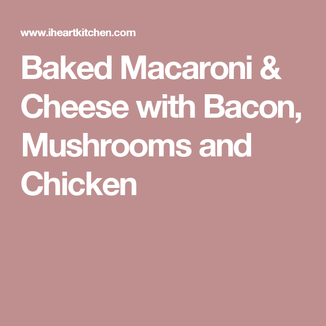 Baked Macaroni & Cheese with Bacon, Mushrooms and Chicken