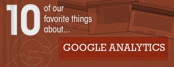 Learn our top 10 favorite things about one of our favorite marketing tools, Google Analytics!