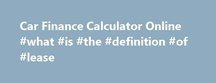 Car Finance Calculator Online #what #is #the #definition #of - lease payment calculator