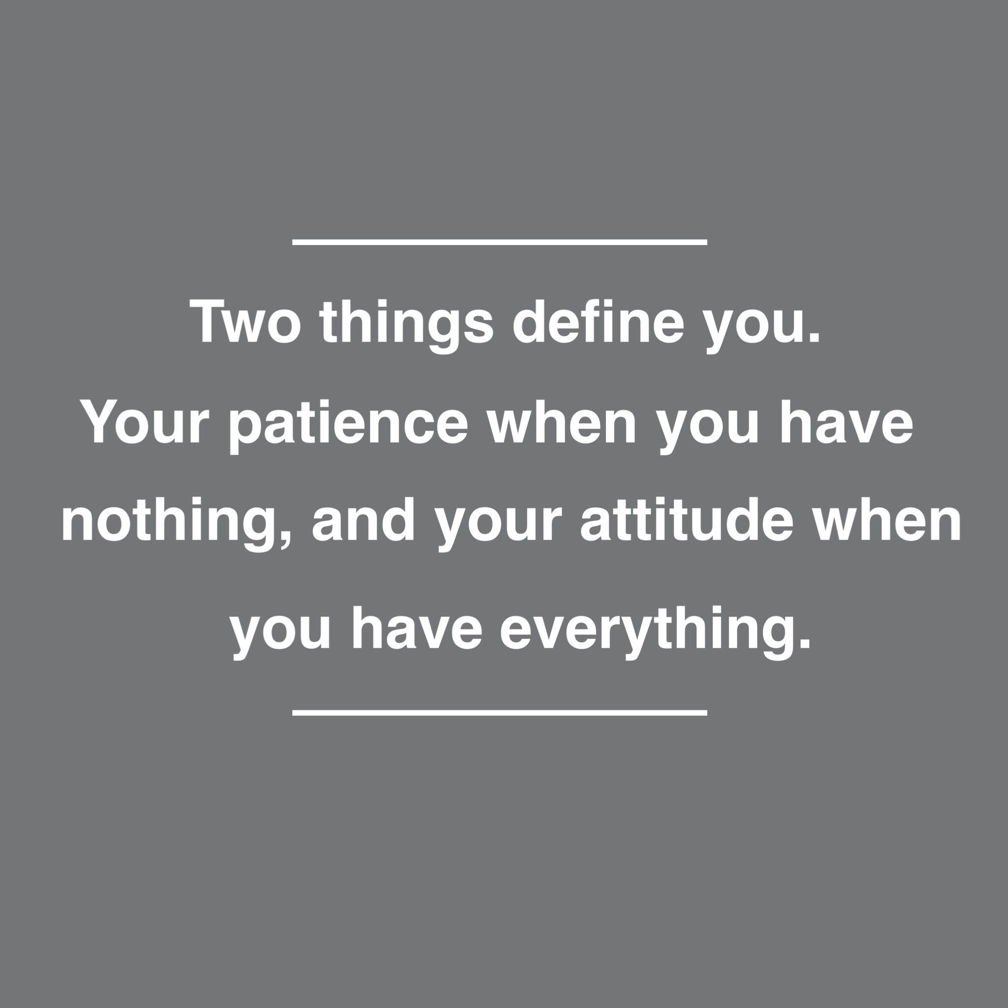 Two things define you patience when you have nothing attitude when you have everything