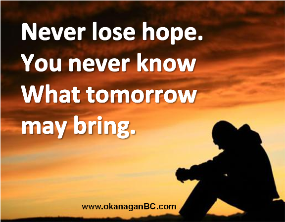 what life may bring You never know what tomorrow may bring what a tragic irony that he took his life (the ultimate measure of giving up) over having given up too soon.