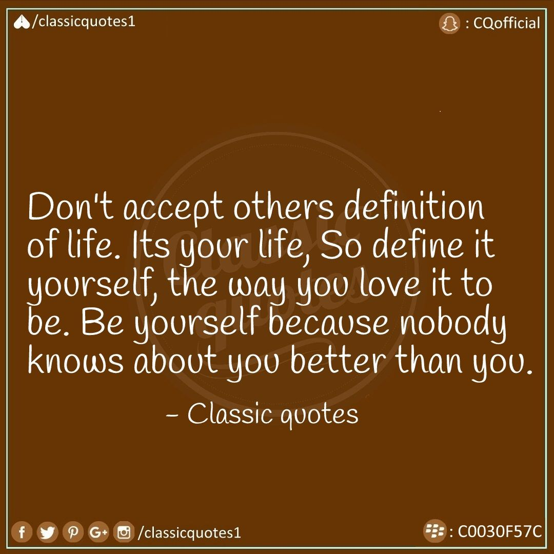 don't accept others definition of life its your life, so define it