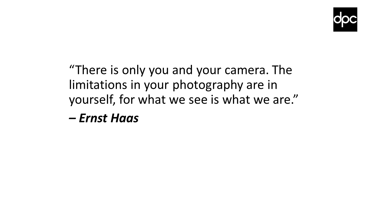 """There is only you and your camera. The limitations in your photography are in yourself, for what we see is what we are."" – Ernst Haas"