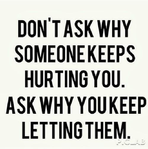 Don't ask why someone keeps hurting you Ask why you keep