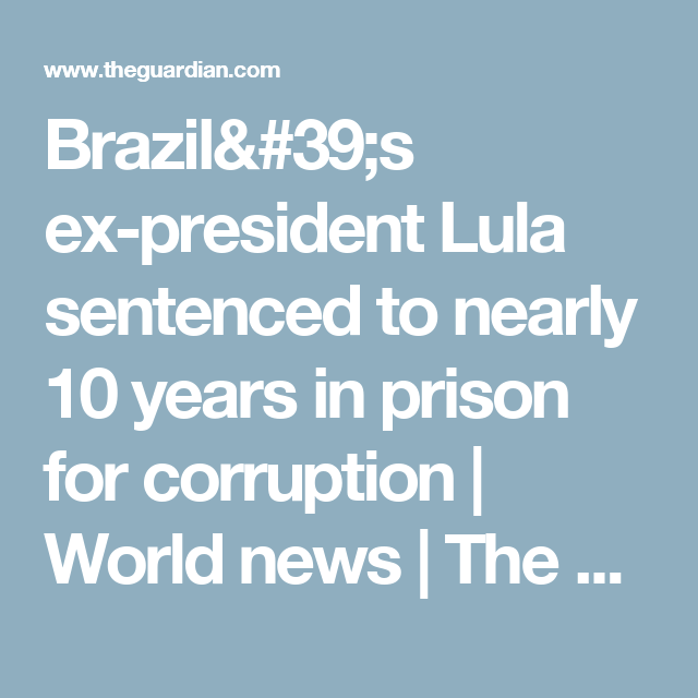 Brazil's ex-president Lula sentenced to nearly 10 years in prison for corruption | World news | The Guardian