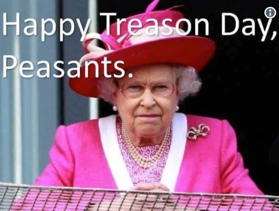Happy Treason Day Peasants I Love Queen Elizabeth Ii But This Is Hilarious Happy Independence Day Treason Day Fourth Of July Meme Happy Fourth Of July