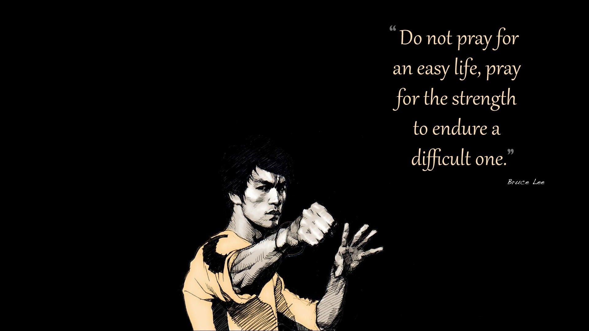 """Do not pray for an easy life, pray for the strength to endure a difficult one."" - Bruce Lee"