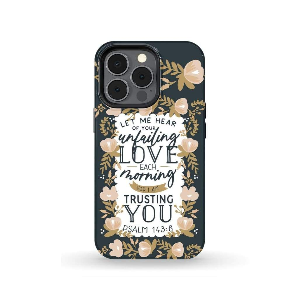 Bible Verse phone case: Psalm 143:84 Let me hear of your unfailing love each morning - iPhone 13 Pro