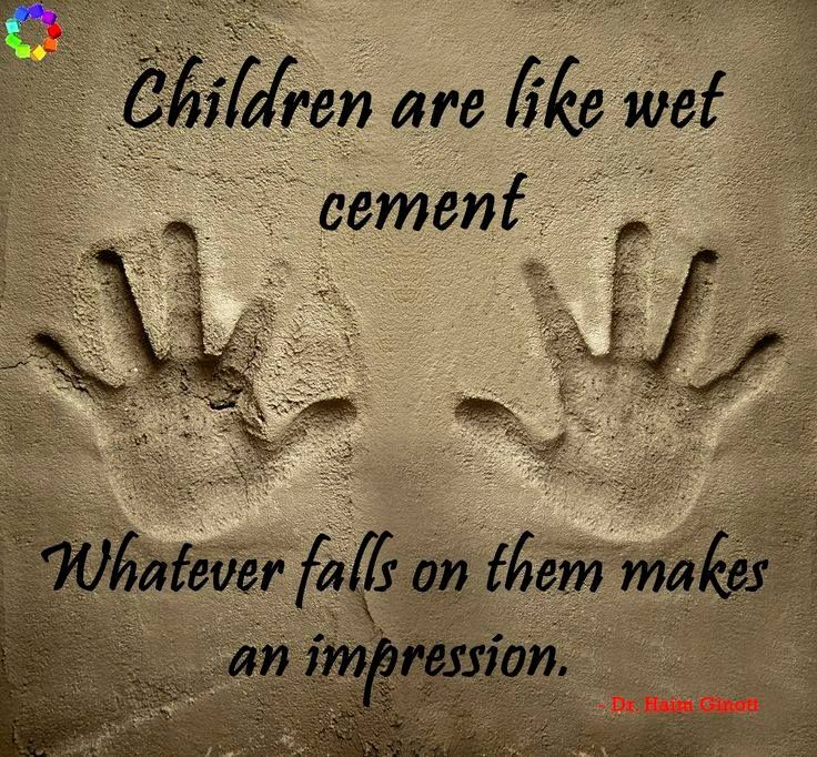 "Image result for ""Children are like wet cement. Whatever falls on them makes an impression."" -Haim Ginott"