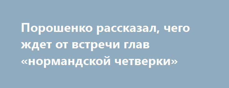 Порошенко рассказал, чего ждет от встречи глав «нормандской четверки» http://dneprcity.net/ukraine/poroshenko-rasskazal-chego-zhdet-ot-vstrechi-glav-normandskoj-chetverki/  Украина готова к проведению встречи глав государств «нормандского формата» (Украина, Франция, Германия, Россия) в ближайшее время.Об этом сказал Президент Украины Петр Порошенко по итогам переговоров с президентом Франции Франсуа Олландом.