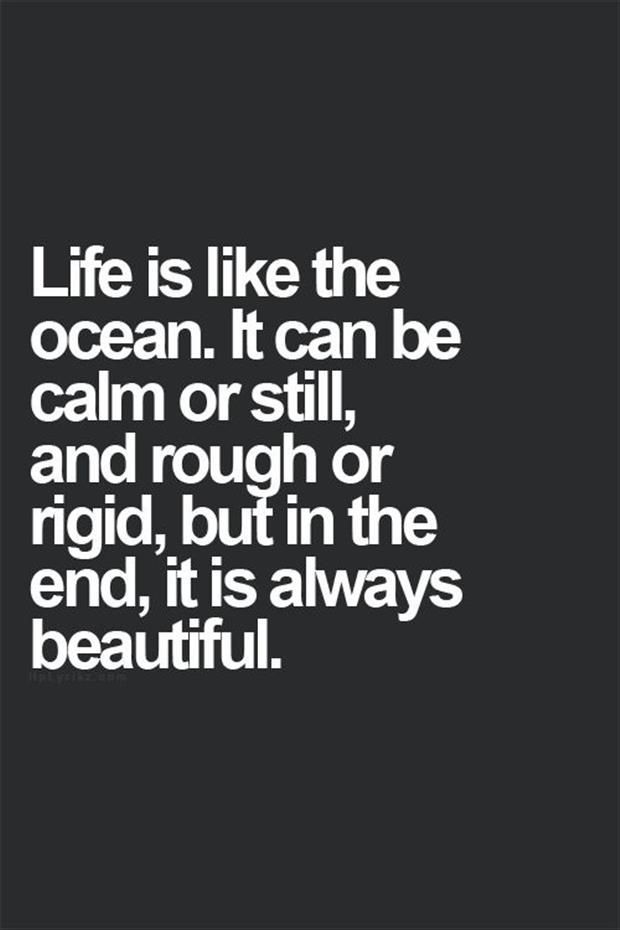 Life is like the ocean. It can be calm or...