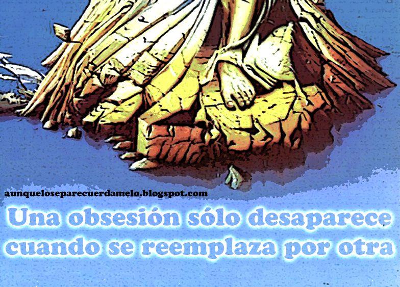 OCEANOS PERDIDOS #blog #frases #reflexiones #obsesion (Una obsesión sólo desaparece cuando es reemplazada por otra)