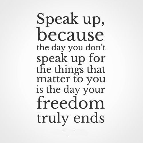Speak Up Quotes Speak up, because the day you don't speak up for the things that  Speak Up Quotes