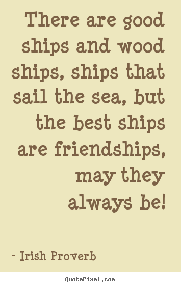 QuotesaboutfriendshipTherearegoodshipsandwoodshipsships Classy Famous Irish Quotes About Life