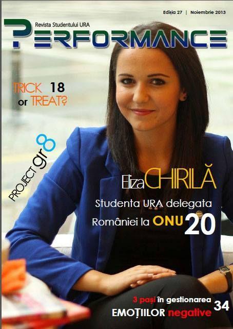 EDIȚIA 27 - NOIEMBRIE 2013  Știai că Eliza Chirilă, colega ta de la Drept, este delegata României la ONU? Citește interviul la PAGINA 20 pentru a afla cum este să reprezinți o națiune întreagă la doar 21 de ani!  http://performance.rau.ro/?page_id=882