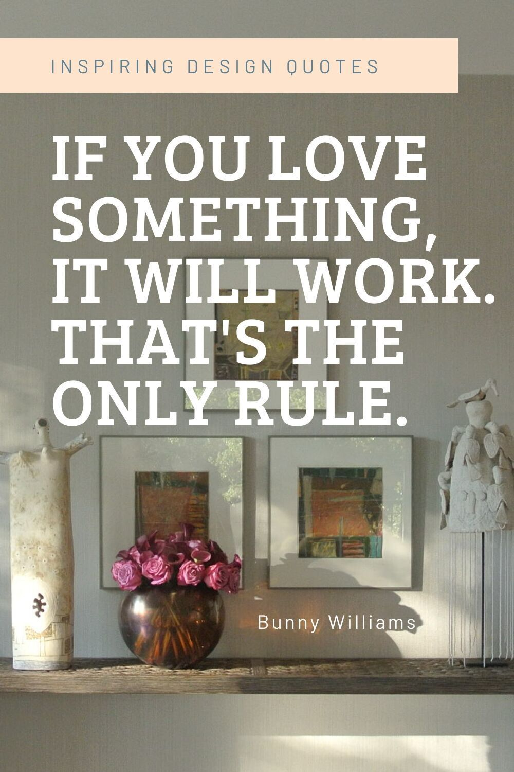 Inspirational interior design quote to motivate and inspire you from Interior Designer Bunny Williams posted by Los Angeles Interior Designer. There is only one rule, if you love something it will work #designquotes #quotes #inspiration #designtips  #designsayings #designmottos