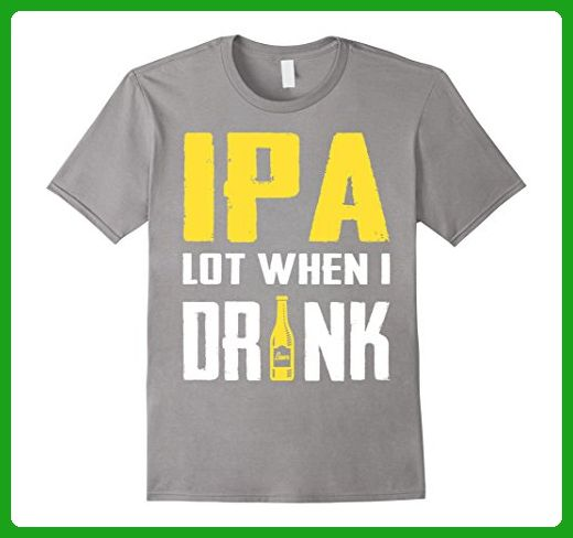 Mens IPA Lot When I Drink - IPA Beer Glass Large Slate - Food and drink shirts (*Amazon Partner-Link)