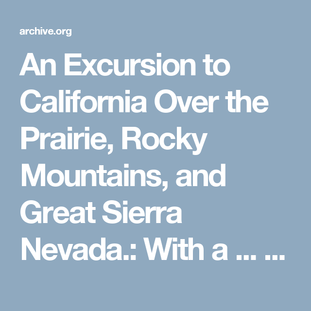 An Excursion to California Over the Prairie, Rocky Mountains, and Great Sierra Nevada.: With a ... : William Kelly : Free Download & Streaming : Internet Archive