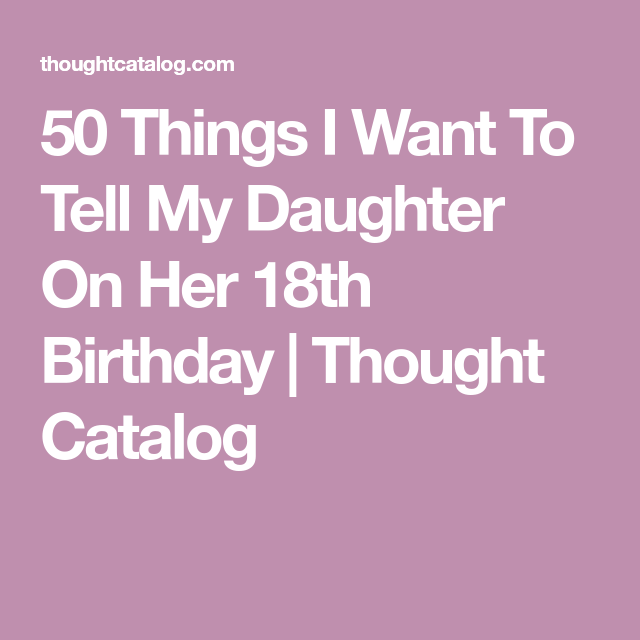 50 Things I Want To Tell My Daughter On Her 18th Birthday