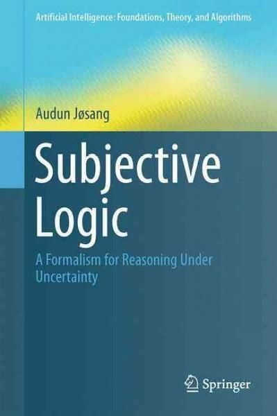 Subjective Logic: A Formalism for Reasoning Under Uncertainty