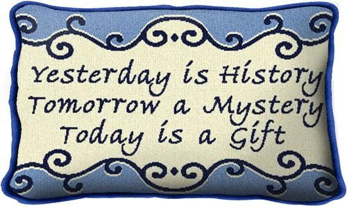 Yesterday is History  Tomorrow is a Mystery  Today is a Gift ♥