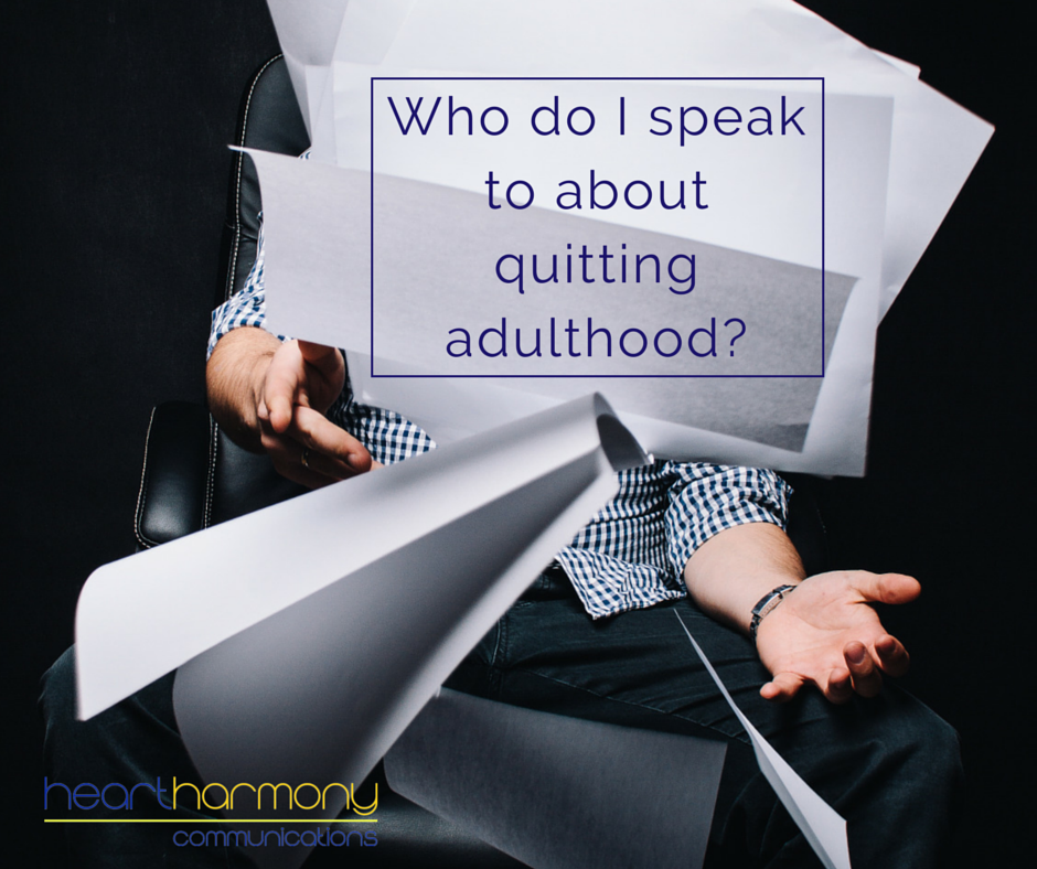 Who do I speak to about quitting adulthood?
