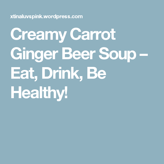 Creamy Carrot Ginger Beer Soup – Eat, Drink, Be Healthy!