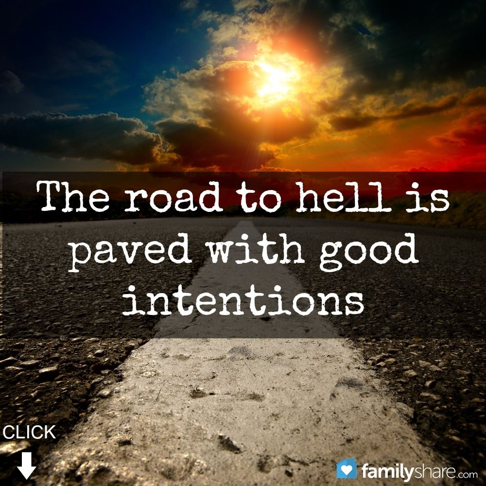 The road to hell is paved with good intentions. | Memes I ...