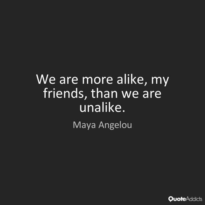 We Are More Alike, My Friends, Than We Are Unalike.   Maya Angelou