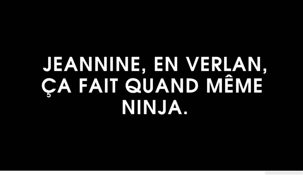 intertitres: Jeannine, en verlan, ça fait quand même ninja. Ah ! Et puis laisse…