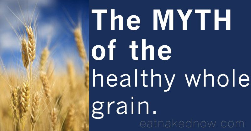 The Myth of the healthy whole grain | eatnakednow.com