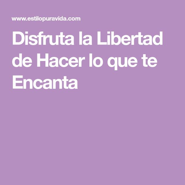 Disfruta La Libertad De Hacer Lo Que Te Encanta | Quiero