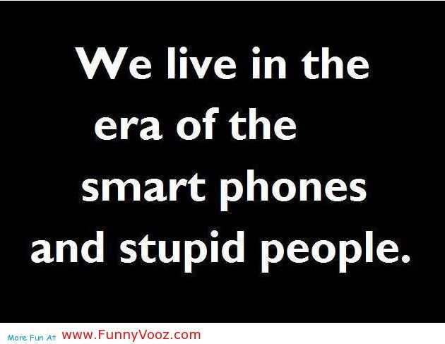 Funny People Quotes idiot sayings and quotes | smart phones and stupid peoples who use  Funny People Quotes