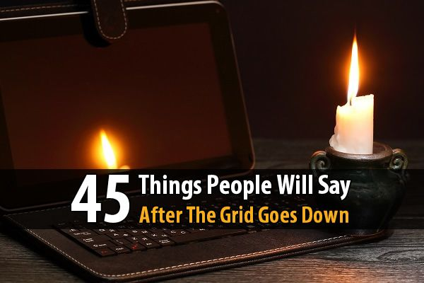 45 Things People Will Say After The Grid Goes Down