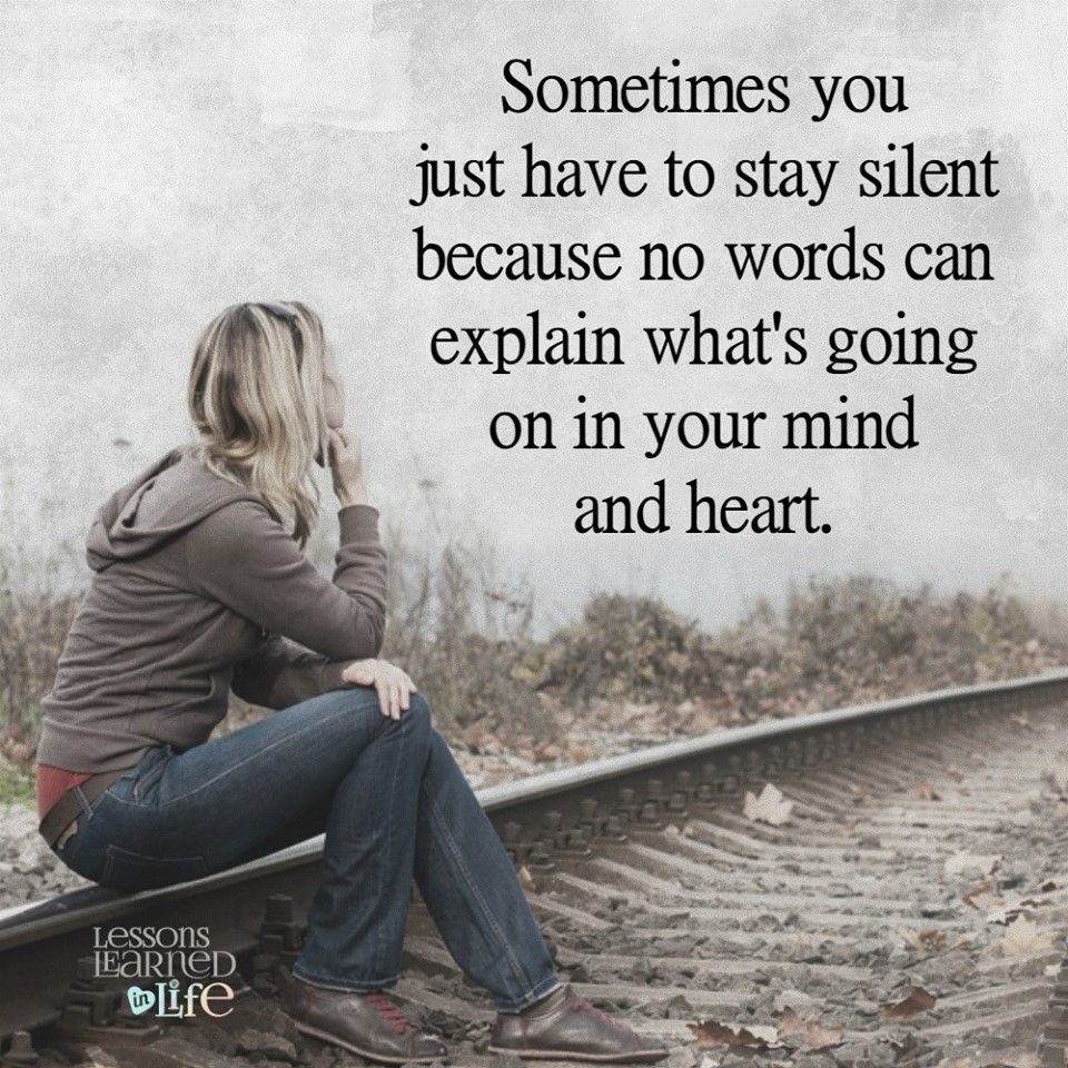Sometimes you just have to stay silent because no words can explain what s going on in your mind and heart