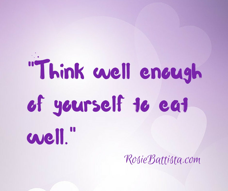 Http://www.rosiebattista.com  Sign up for FREE 21 day self love course.  Think well enough of yourself to eat well