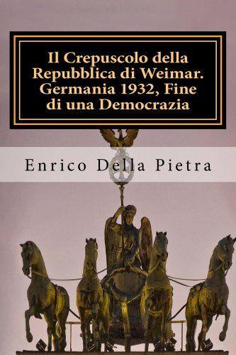 Il Crepuscolo della Repubblica di Weimar. Germania 1932, Fine di una Democrazia di Enrico Della Pietra, http://www.amazon.it/dp/B00FRKTZUY/ref=cm_sw_r_pi_dp_bVJ0ub04336KC