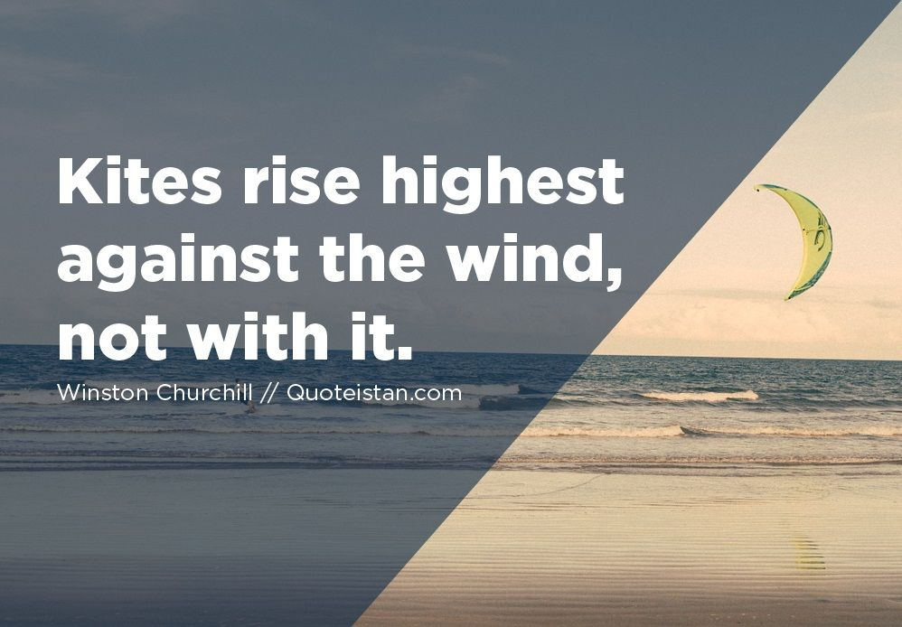 Kites rise highest against the wind, not with it. Quotes