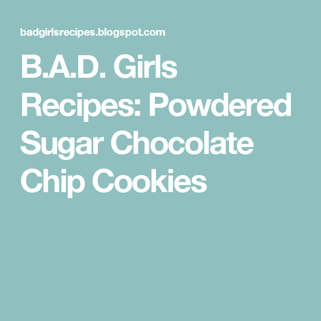 B.A.D. Girls Recipes: Powdered Sugar Chocolate Chip Cookies