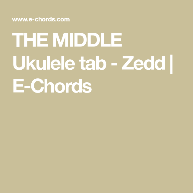 The Middle Ukulele Tab Zedd E Chords Ukulele Chords And Lyrics