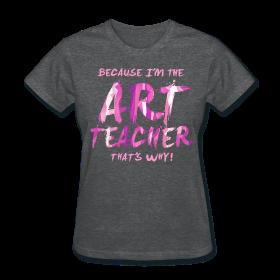 Because I'm the Art Teacher That's Why! http://kreativeinkinder.spreadshirt.com/
